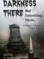 Darkness There - But Something More: An Anthology of Selected Dr. Santosh Bakaya & Lopamudra Banerjee Ghost Stories